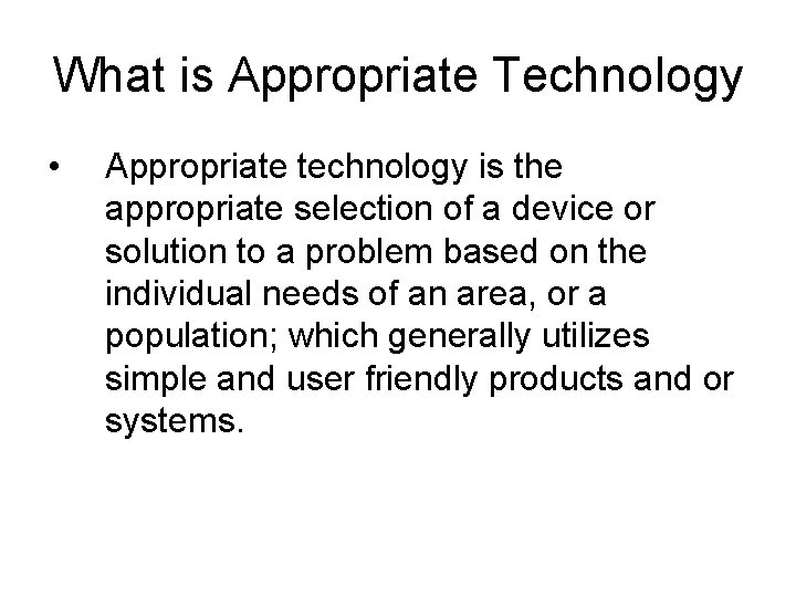 What is Appropriate Technology • Appropriate technology is the appropriate selection of a device
