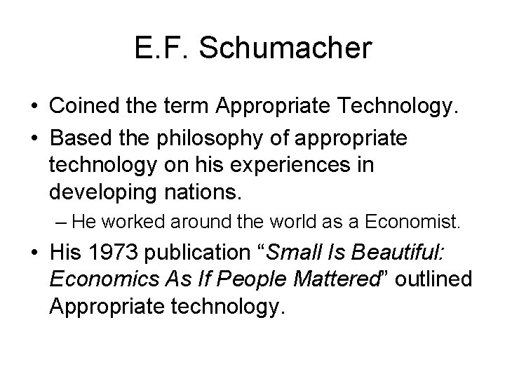 E. F. Schumacher • Coined the term Appropriate Technology. • Based the philosophy of