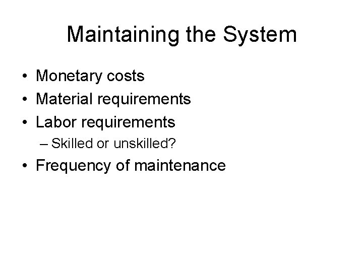 Maintaining the System • Monetary costs • Material requirements • Labor requirements – Skilled
