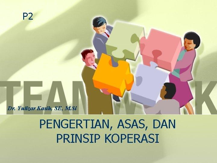 P 2 Dr. Yulizar Kasih, SE, M. Si PENGERTIAN, ASAS, DAN PRINSIP KOPERASI