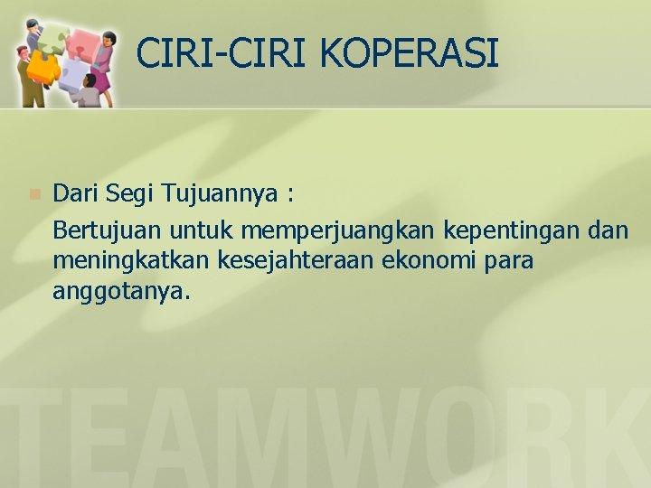 CIRI-CIRI KOPERASI n Dari Segi Tujuannya : Bertujuan untuk memperjuangkan kepentingan dan meningkatkan kesejahteraan