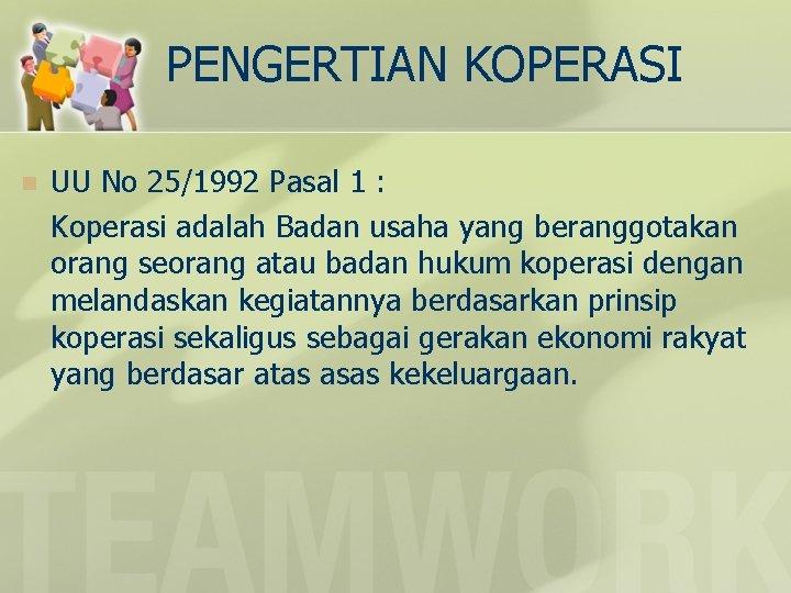 PENGERTIAN KOPERASI n UU No 25/1992 Pasal 1 : Koperasi adalah Badan usaha yang