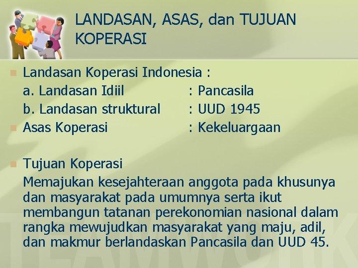LANDASAN, ASAS, dan TUJUAN KOPERASI n n n Landasan Koperasi Indonesia : a. Landasan