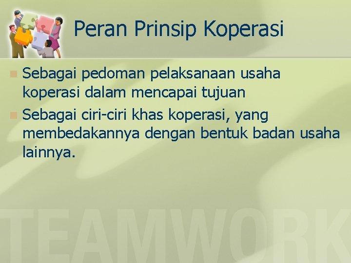 Peran Prinsip Koperasi Sebagai pedoman pelaksanaan usaha koperasi dalam mencapai tujuan n Sebagai ciri-ciri