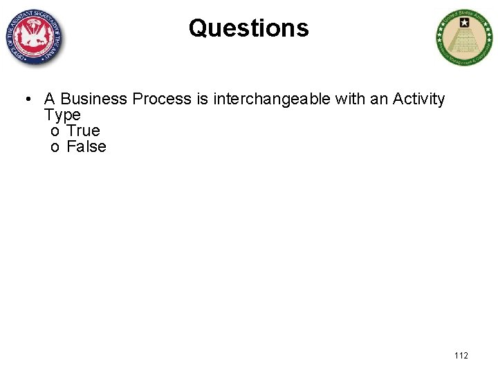 Questions • A Business Process is interchangeable with an Activity Type o True o