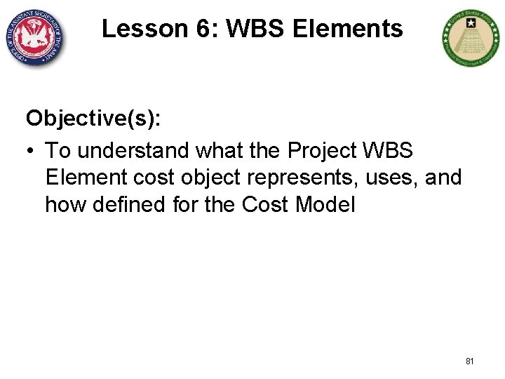 Lesson 6: WBS Elements Objective(s): • To understand what the Project WBS Element cost