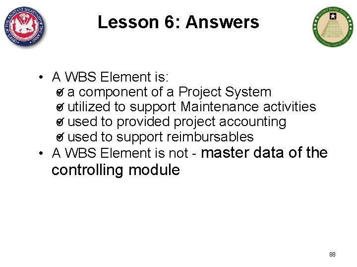 Lesson 6: Answers • A WBS Element is: o a component of a Project