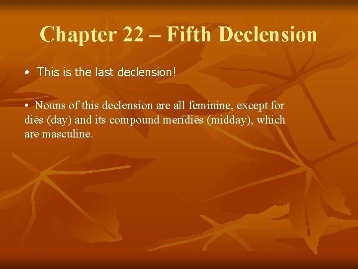 Chapter 22 – Fifth Declension • This is the last declension! • Nouns of