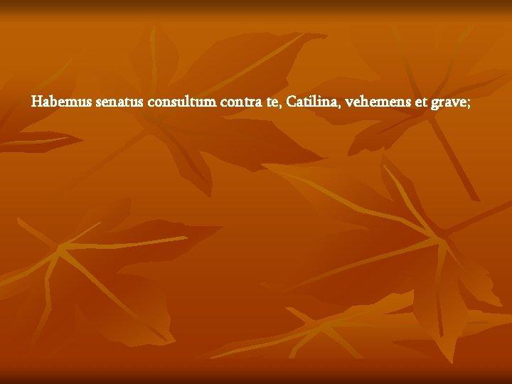 Habemus senatus consultum contra te, Catilina, vehemens et grave;