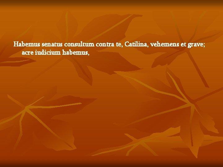 Habemus senatus consultum contra te, Catilina, vehemens et grave; acre iudicium habemus,