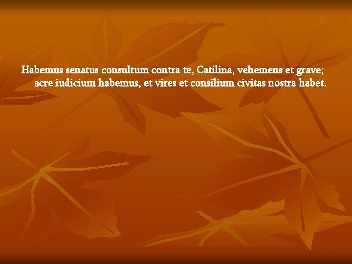 Habemus senatus consultum contra te, Catilina, vehemens et grave; acre iudicium habemus, et vires