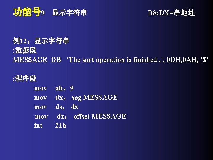 功能号 9 显示字符串 DS: DX=串地址 例12:显示字符串 ; 数据段 MESSAGE DB 'The sort operation is