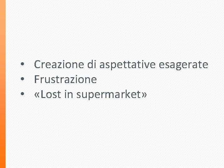 • Creazione di aspettative esagerate • Frustrazione • «Lost in supermarket»