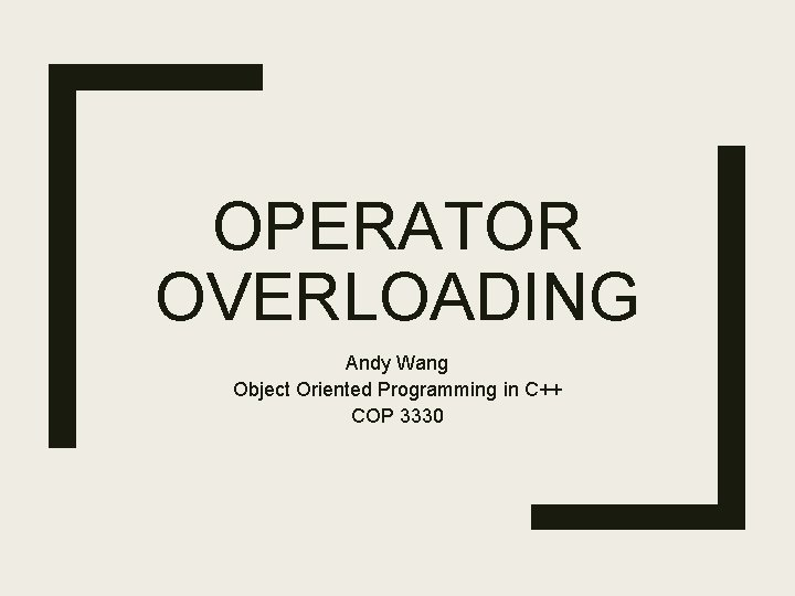 OPERATOR OVERLOADING Andy Wang Object Oriented Programming in C++ COP 3330