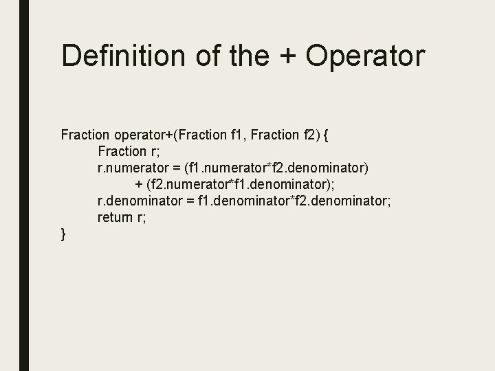 Definition of the + Operator Fraction operator+(Fraction f 1, Fraction f 2) { Fraction