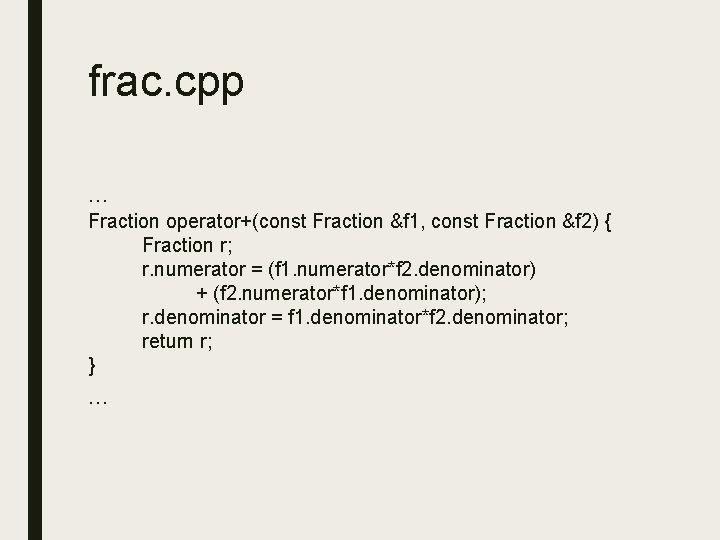 frac. cpp … Fraction operator+(const Fraction &f 1, const Fraction &f 2) { Fraction