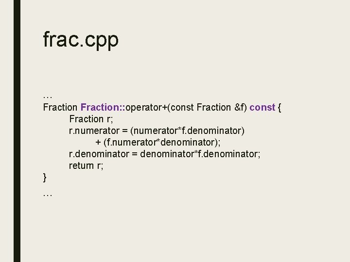 frac. cpp … Fraction: : operator+(const Fraction &f) const { Fraction r; r. numerator