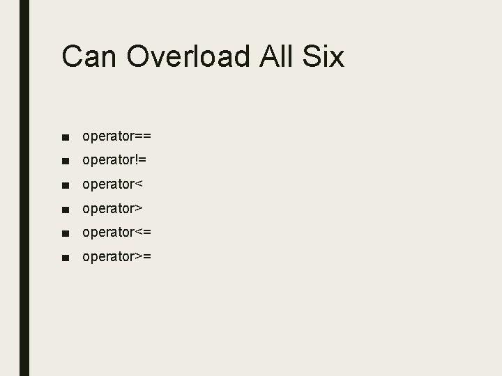 Can Overload All Six ■ operator== ■ operator!= ■ operator< ■ operator> ■ operator<=