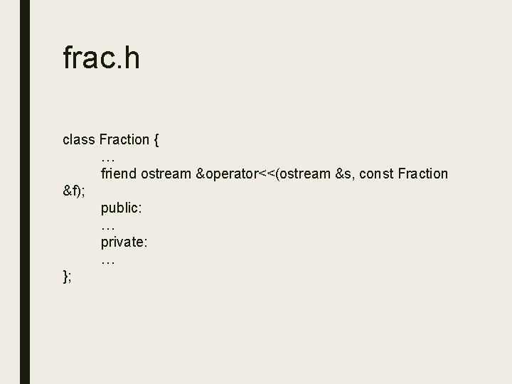 frac. h class Fraction { … friend ostream &operator<<(ostream &s, const Fraction &f); public: