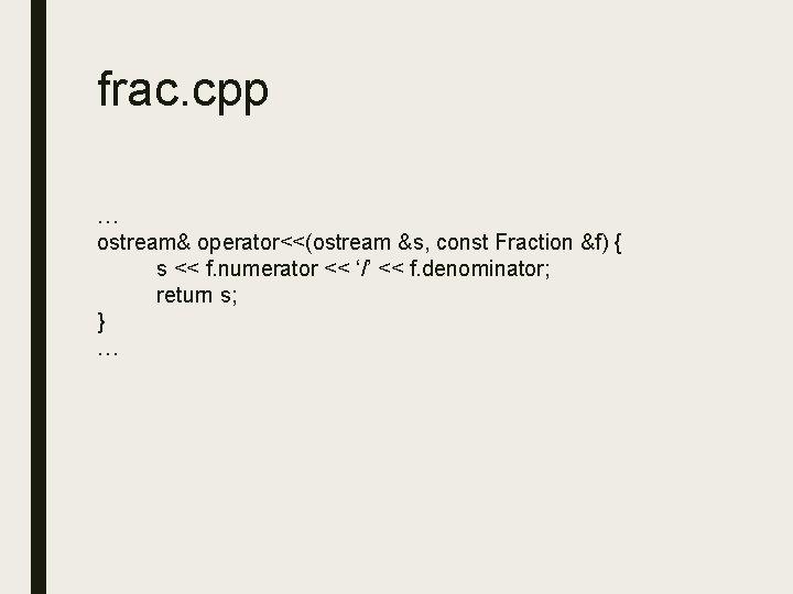 frac. cpp … ostream& operator<<(ostream &s, const Fraction &f) { s << f. numerator