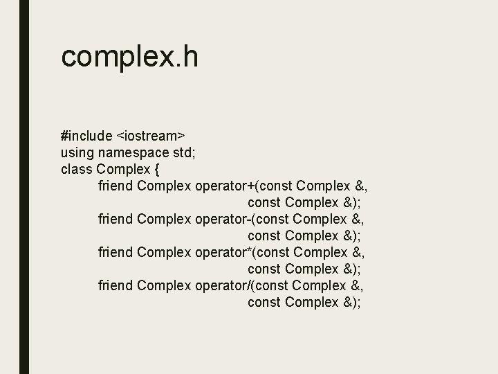 complex. h #include <iostream> using namespace std; class Complex { friend Complex operator+(const Complex
