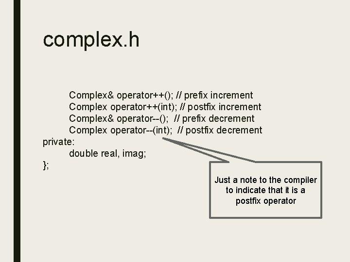complex. h Complex& operator++(); // prefix increment Complex operator++(int); // postfix increment Complex& operator--();
