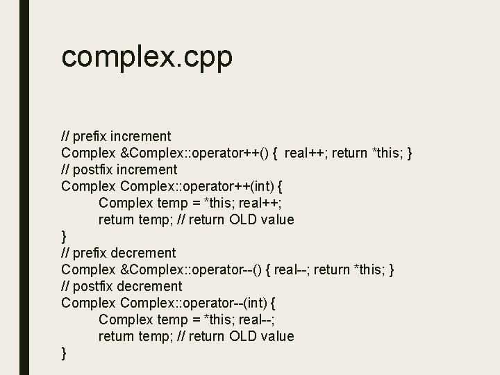complex. cpp // prefix increment Complex &Complex: : operator++() { real++; return *this; }