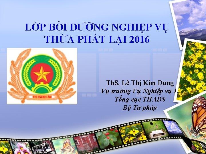 LỚP BỒI DƯỠNG NGHIỆP VỤ THỪA PHÁT LẠI 2016 Th. S. Lê Thị Kim