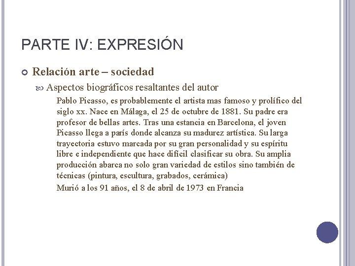 PARTE IV: EXPRESIÓN Relación arte – sociedad Aspectos biográficos resaltantes del autor Pablo Picasso,