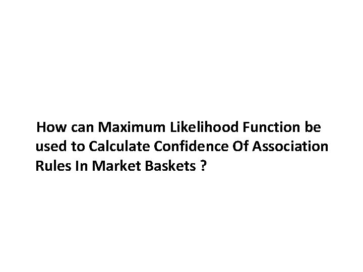 How can Maximum Likelihood Function be used to Calculate Confidence Of Association Rules In
