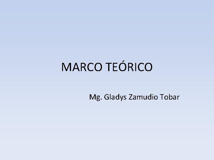 MARCO TEÓRICO Mg. Gladys Zamudio Tobar
