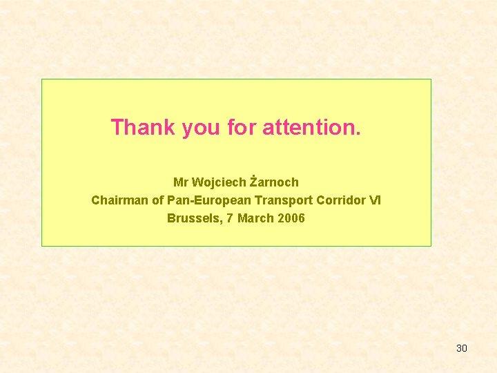 Thank you for attention. Mr Wojciech Żarnoch Chairman of Pan-European Transport Corridor VI Brussels,