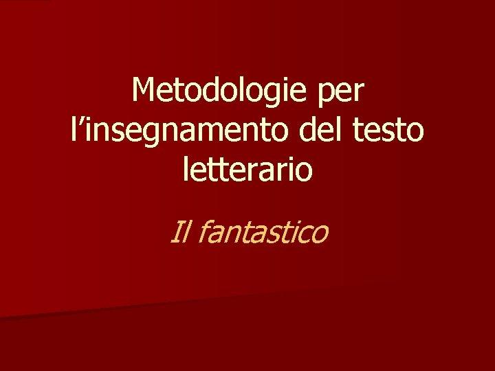 Metodologie per l'insegnamento del testo letterario Il fantastico