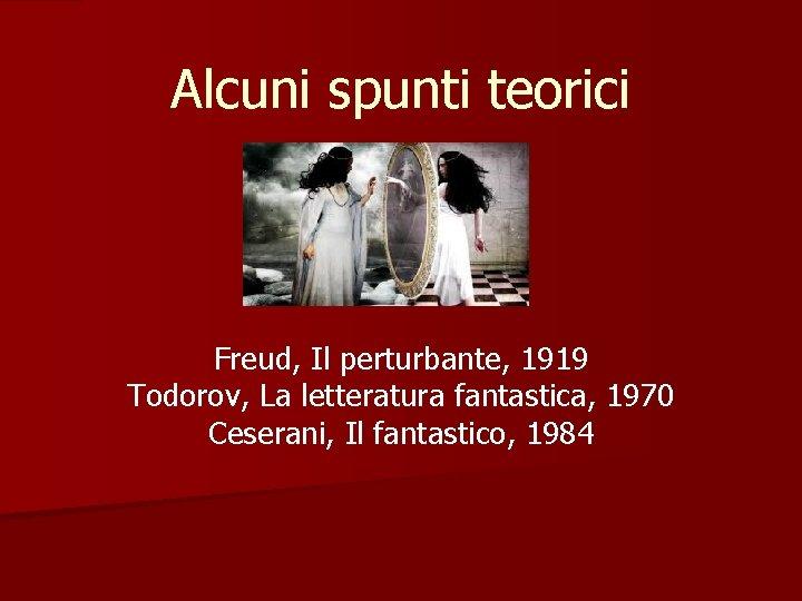 Alcuni spunti teorici Freud, Il perturbante, 1919 Todorov, La letteratura fantastica, 1970 Ceserani, Il