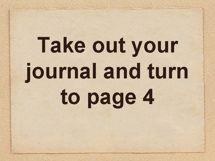Take out your journal and turn to page 4