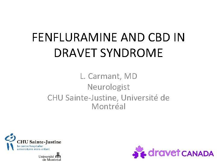 FENFLURAMINE AND CBD IN DRAVET SYNDROME L. Carmant, MD Neurologist CHU Sainte-Justine, Université de