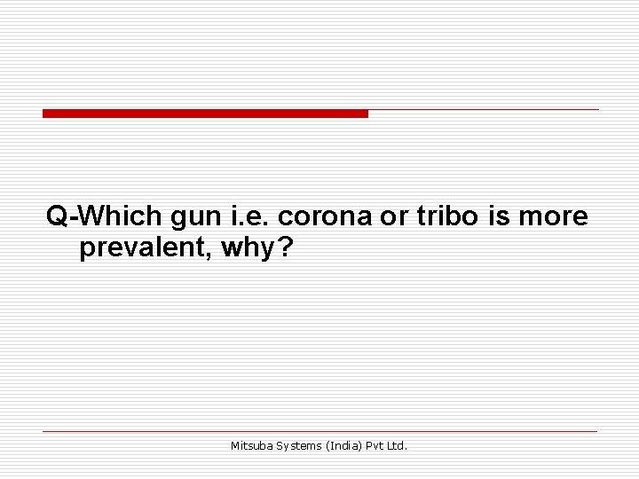 Q-Which gun i. e. corona or tribo is more prevalent, why? Mitsuba Systems (India)