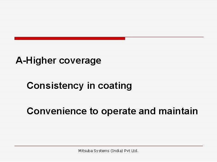 A-Higher coverage Consistency in coating Convenience to operate and maintain Mitsuba Systems (India) Pvt