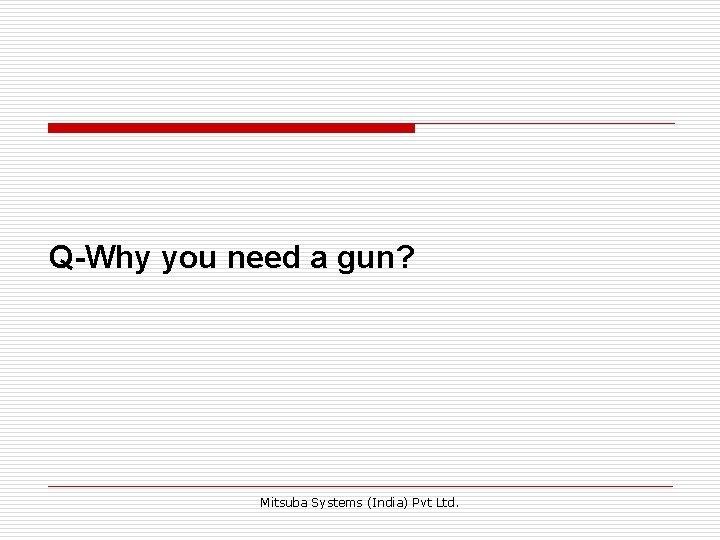 Q-Why you need a gun? Mitsuba Systems (India) Pvt Ltd.