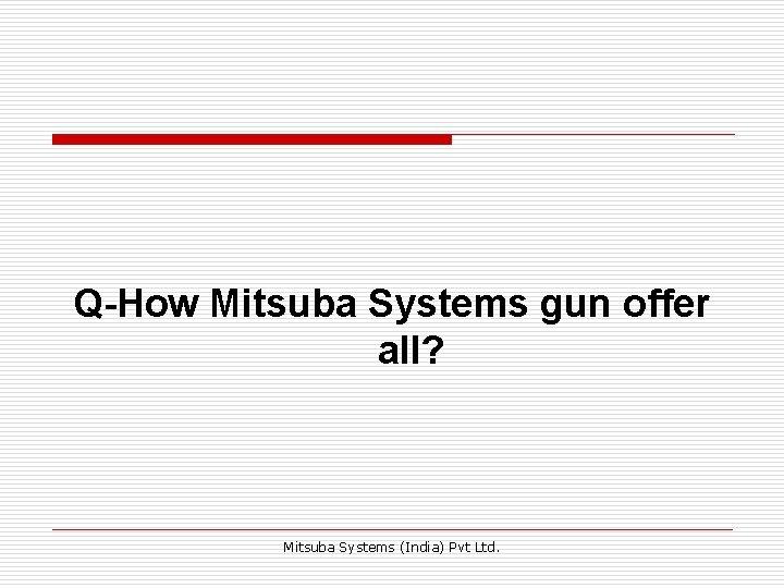 Q-How Mitsuba Systems gun offer all? Mitsuba Systems (India) Pvt Ltd.