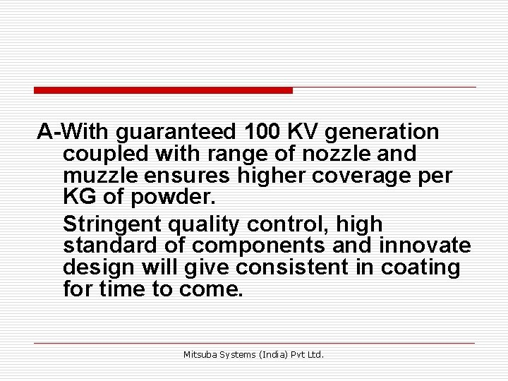 A-With guaranteed 100 KV generation coupled with range of nozzle and muzzle ensures higher