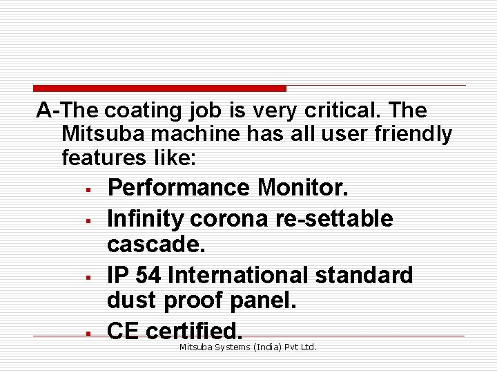 A-The coating job is very critical. The Mitsuba machine has all user friendly features