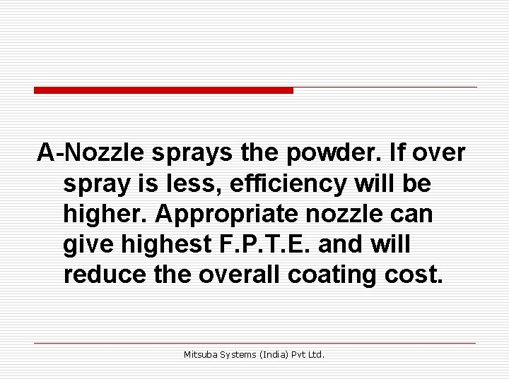 A-Nozzle sprays the powder. If over spray is less, efficiency will be higher. Appropriate