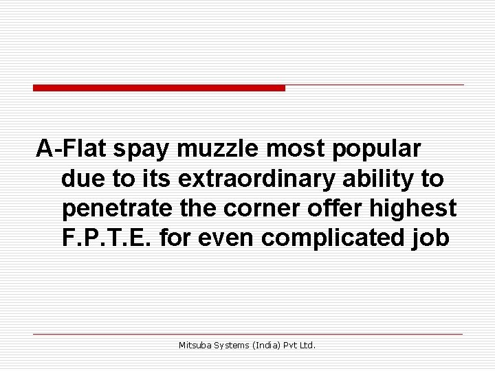 A-Flat spay muzzle most popular due to its extraordinary ability to penetrate the corner