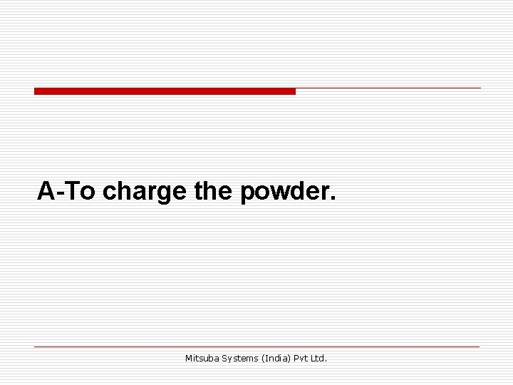 A-To charge the powder. Mitsuba Systems (India) Pvt Ltd.