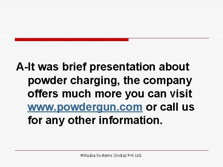 A-It was brief presentation about powder charging, the company offers much more you can