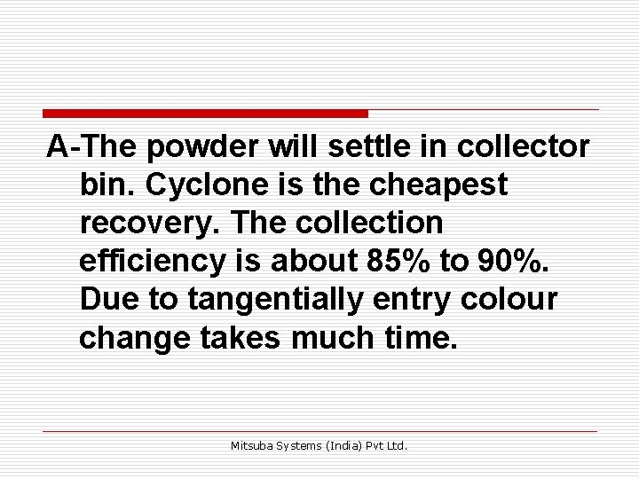 A-The powder will settle in collector bin. Cyclone is the cheapest recovery. The collection