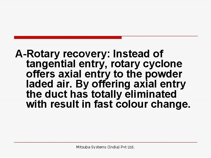 A-Rotary recovery: Instead of tangential entry, rotary cyclone offers axial entry to the powder