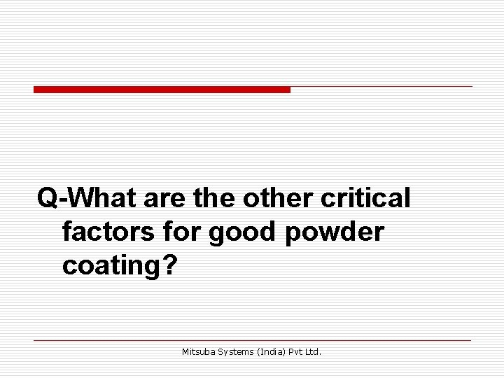 Q-What are the other critical factors for good powder coating? Mitsuba Systems (India) Pvt