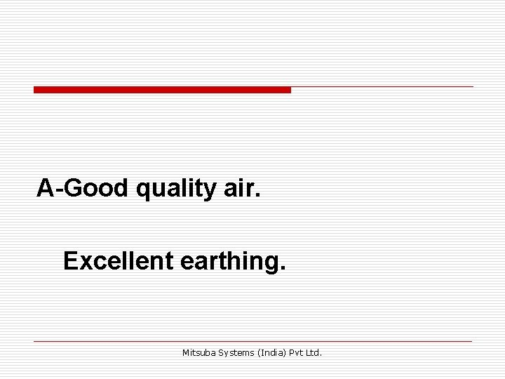 A-Good quality air. Excellent earthing. Mitsuba Systems (India) Pvt Ltd.